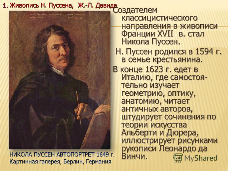 Создателем классицистического направления в живописи Франции XVII в. стал Никола Пуссен. Н. Пуссен родился в 1594 г. в семье крестьянина. Н. Пуссен родился в 1594 г. в семье крестьянина. В конце 1623 г. едет в Италию, где самостоятельно изучает геоме