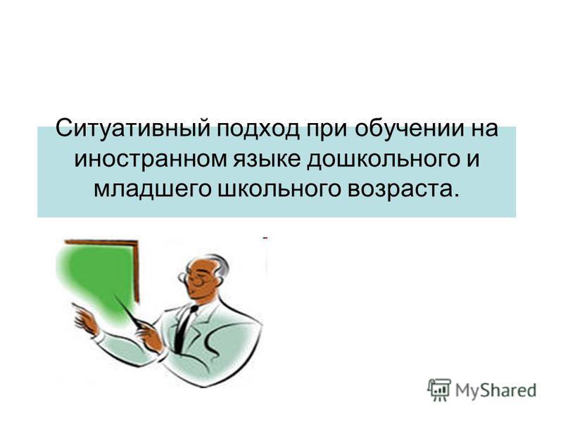 Ситуативный подход при обучении на иностранном языке дошкольного и младшего школьного возраста.