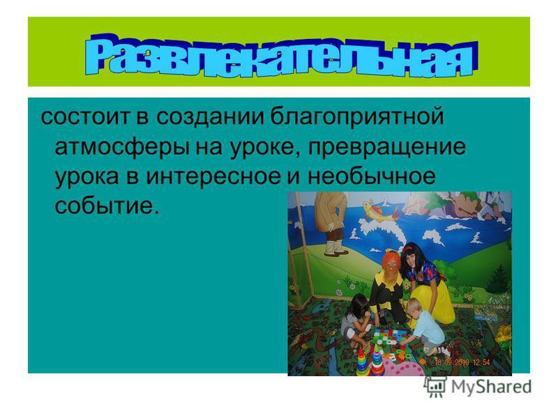 состоит в создании благоприятной атмосферы на уроке, превращение урока в интересное и необычное событие.
