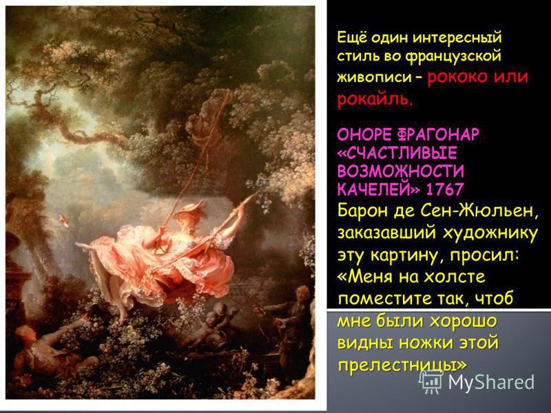 рококо или рокайль. Ещё один интересный стиль во французской живописи – рококо или рокайль. ОНОРЕ ФРАГОНАР «СЧАСТЛИВЫЕ ВОЗМОЖНОСТИ КАЧЕЛЕЙ» 1767 Барон де Сен-Жюльен, заказавший художнику эту картину, просил: «Меня на холсте поместите так, чтоб мне бы