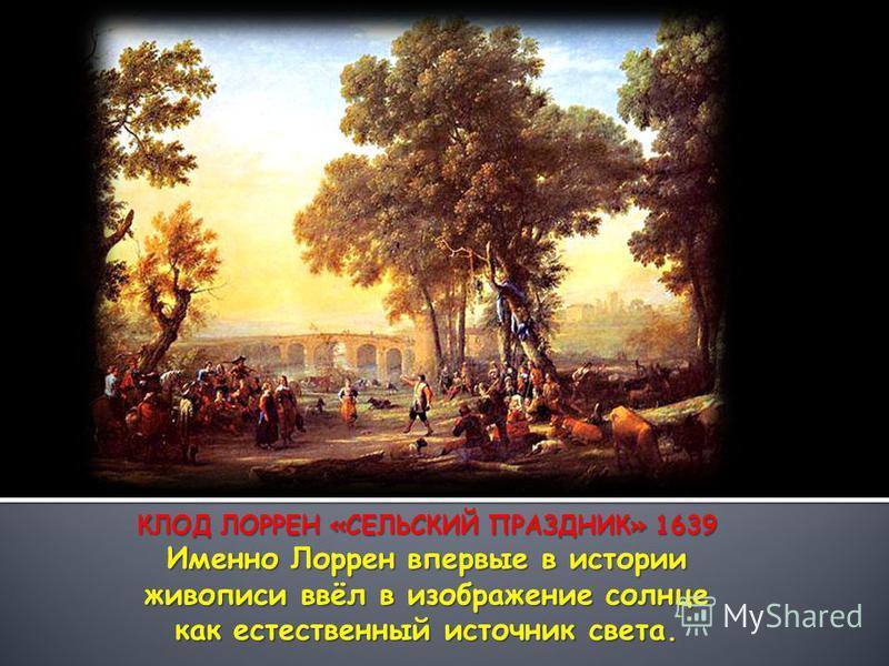 КЛОД ЛОРРЕН «СЕЛЬСКИЙ ПРАЗДНИК» 1639 Именно Лоррен впервые в истории живописи ввёл в изображение солнце как естественный источник света.