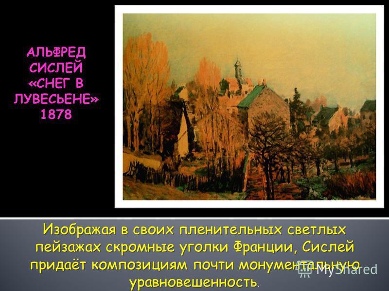 АЛЬФРЕД СИСЛЕЙ «СНЕГ В ЛУВЕСЬЕНЕ» 1878 Изображая в своих пленительных светлых пейзажах скромные уголки Франции, Сислей придаёт композициям почти монументальную уравновешенность Изображая в своих пленительных светлых пейзажах скромные уголки Франции,