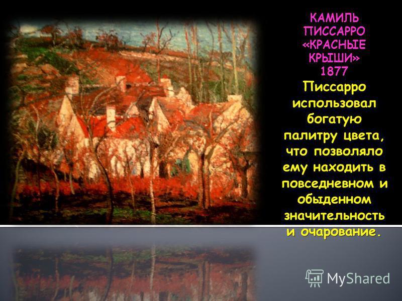 КАМИЛЬ ПИССАРРО «КРАСНЫЕ КРЫШИ» 1877 Писсарро использовал богатую палитру цвета, что позволяло ему находить в повседневном и обыденном значительность и очарование.