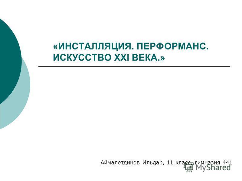 «ИНСТАЛЛЯЦИЯ. ПЕРФОРМАНС. ИСКУССТВО XXI ВЕКА.» Аймалетдинов Ильдар, 11 класс, гимназия 441