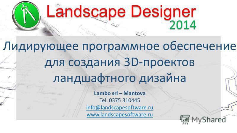 Landscape Designer 2014 Лидирующее программное обеспечение для создания 3D-проектов ландшафтного дизайна Lambo srl – Mantova Tel. 0375 310445 info@landscapesoftware.ru www.landscapesoftware.ru