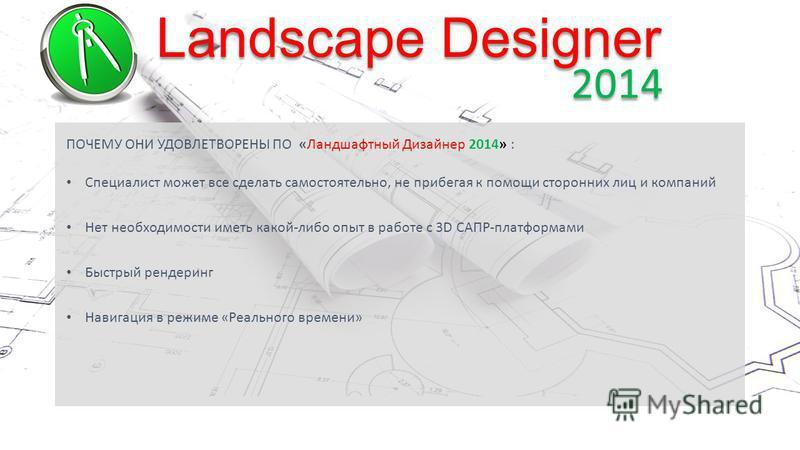 Landscape Designer 2014 ПОЧЕМУ ОНИ УДОВЛЕТВОРЕНЫ ПО «Ландшафтный Дизайнер 2014» : Специалист может все сделать самостоятельно, не прибегая к помощи сторонних лиц и компаний Нет необходимости иметь какой-либо опыт в работе с 3D САПР-платформами Быстры