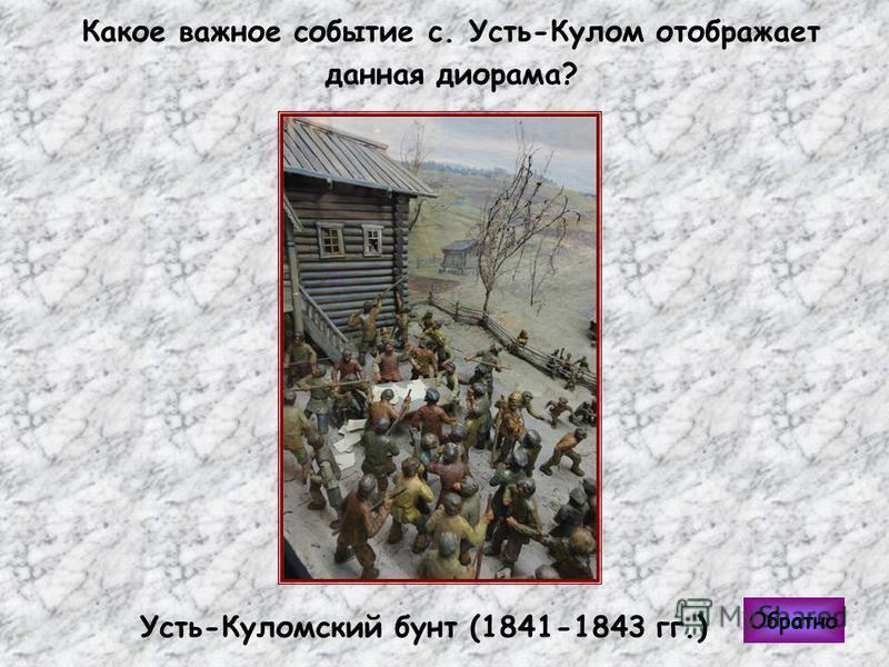 Обратно Какое важное событие с. Усть-Кулом отображает данная диорама? Усть-Куломский бунт (1841-1843 гг.)
