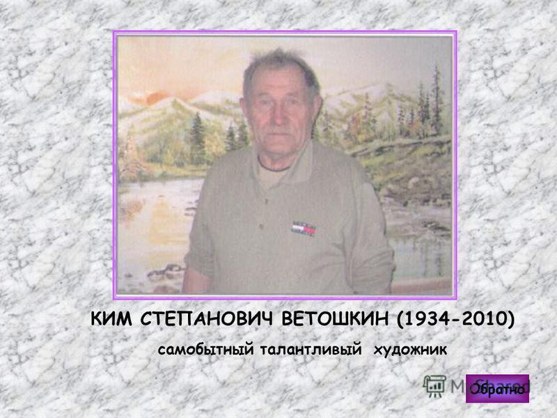 КИМ СТЕПАНОВИЧ ВЕТОШКИН (1934-2010) самобытный талантливый художник Обратно