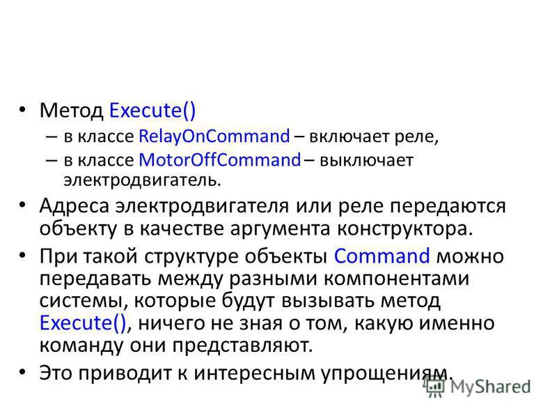 Метод Execute() – в классе RelayOnCommand – включает реле, – в классе MotorOffCommand – выключает электродвигатель. Адреса электродвигателя или реле передаются объекту в качестве аргумента конструктора. При такой структуре объекты Command можно перед