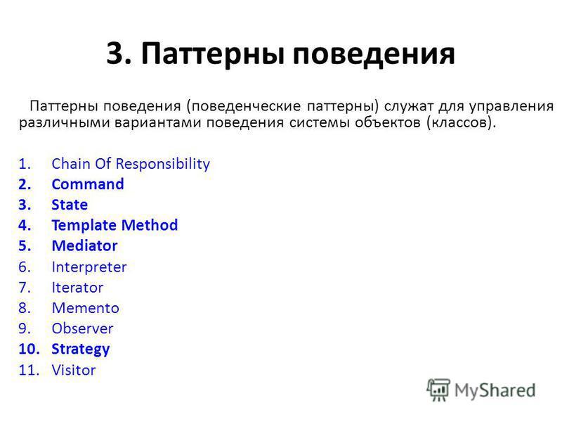 3. Паттерны поведения Паттерны поведения (поведенческие паттерны) служат для управления различными вариантами поведения системы объектов (классов). 1. Chain Of Responsibility 2. Command 3. State 4. Template Method 5. Mediator 6. Interpreter 7. Iterat