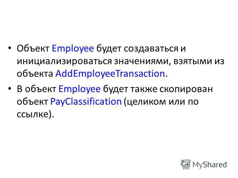 Объект Employee будет создаваться и инициализироваться значениями, взятыми из объекта AddEmployeeTransaction. В объект Employee будет также скопирован объект PayClassification (целиком или по ссылке).