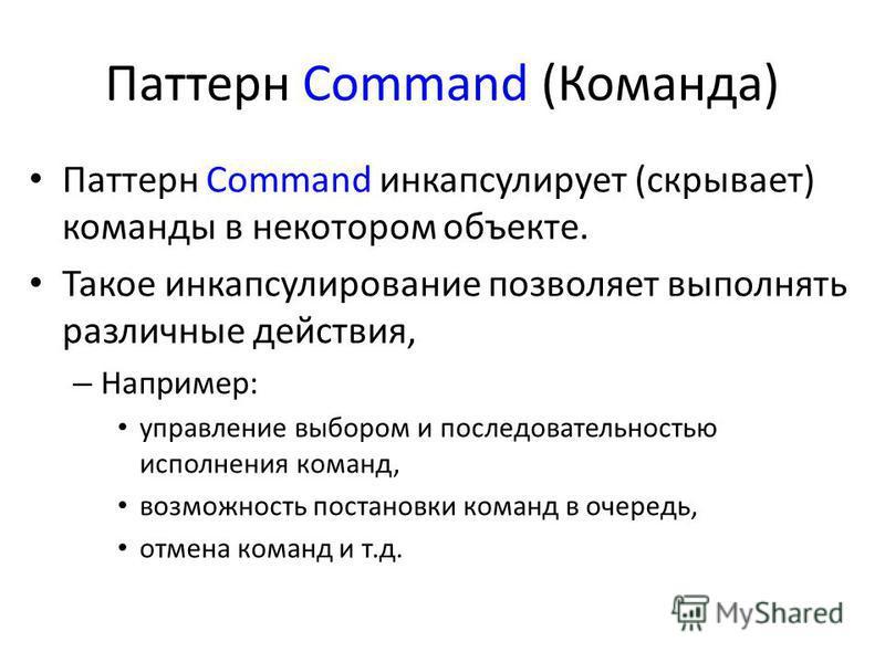 Паттерн Command (Команда) Паттерн Command инкапсулирует (скрывает) команды в некотором объекте. Такое инкапсулирование позволяет выполнять различные действия, – Например: управление выбором и последовательностью исполнения команд, возможность постано