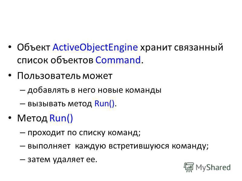 Объект ActiveObjectEngine хранит связанный список объектов Command. Пользователь может – добавлять в него новые команды – вызывать метод Run(). Метод Run() – проходит по списку команд; – выполняет каждую встретившуюся команду; – затем удаляет ее.