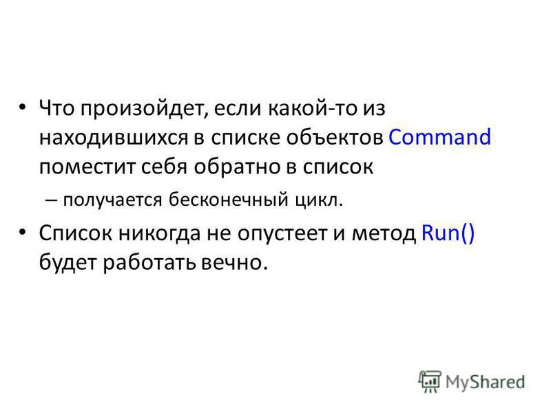 Что произойдет, если какой-то из находившихся в списке объектов Command поместит себя обратно в список – получается бесконечный цикл. Список никогда не опустеет и метод Run() будет работать вечно.