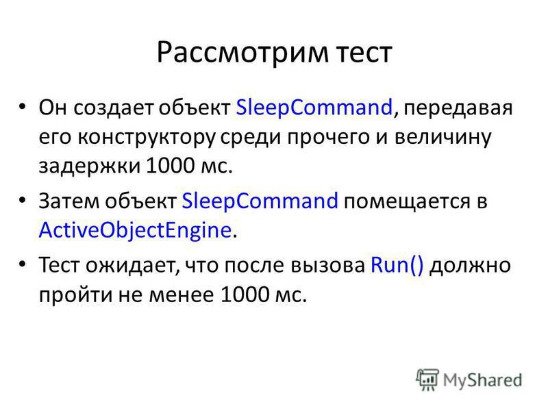 Рассмотрим тест Он создает объект SleepCommand, передавая его конструктору среди прочего и величину задержки 1000 мс. Затем объект SleepCommand помещается в ActiveObjectEngine. Тест ожидает, что после вызова Run() должно пройти не менее 1000 мс.