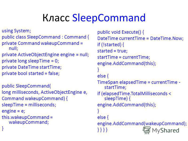 Класс SleepCommand using System; public class SleepCommand : Command { private Command wakeupCommand = null; private ActiveObjectEngine engine = null; private long sleepTime = 0; private DateTime startTime; private bool started = false; public SleepC