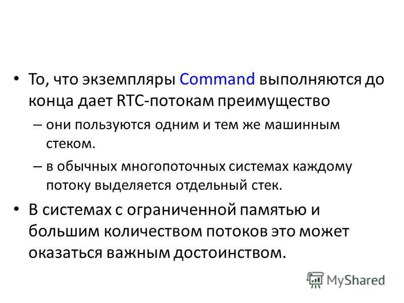 То, что экземпляры Command выполняются до конца дает RTC-потокам преимущество – они пользуются одним и тем же машинным стеком. – в обычных многопоточных системах каждому потоку выделяется отдельный стек. В системах с ограниченной памятью и большим ко