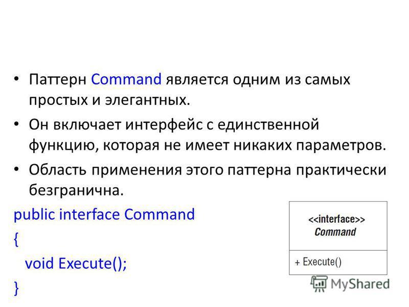 Паттерн Command является одним из самых простых и элегантных. Он включает интерфейс с единственной функцию, которая не имеет никаких параметров. Область применения этого паттерна практически безгранична. public interface Command { void Execute(); }