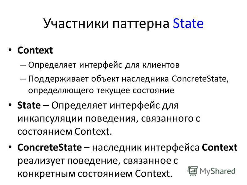 Участники паттерна State Context – Определяет интерфейс для клиентов – Поддерживает объект наследника ConcreteState, определяющего текущее состояние State – Определяет интерфейс для инкапсуляции поведения, связанного с состоянием Context. ConcreteSta