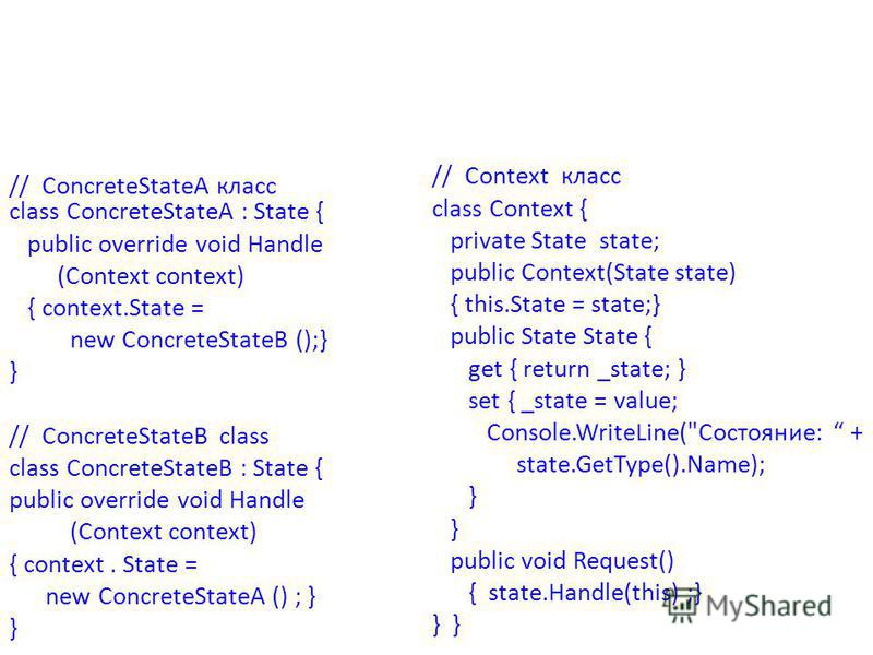 // ConcreteStateA класс class ConcreteStateA : State { public override void Handle (Context context) { context.State = new ConcreteStateB ();} } // ConcreteStateB class class ConcreteStateB : State { public override void Handle (Context context) { co