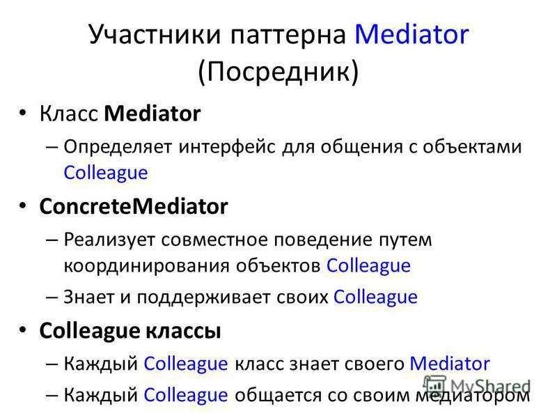Участники паттерна Mediator (Посредник) Класс Mediator – Определяет интерфейс для общения с объектами Colleague ConcreteMediator – Реализует совместное поведение путем координирования объектов Colleague – Знает и поддерживает своих Colleague Colleagu