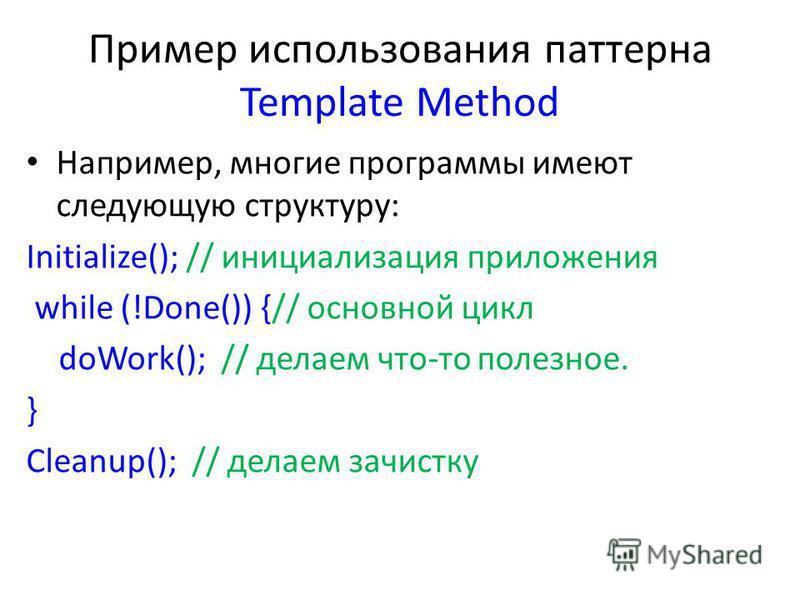 Пример использования паттерна Template Method Например, многие программы имеют следующую структуру: Initialize(); // инициализация приложения while (!Done()) {// основной цикл doWork(); // делаем что-то полезное. } Cleanup(); // делаем зачистку