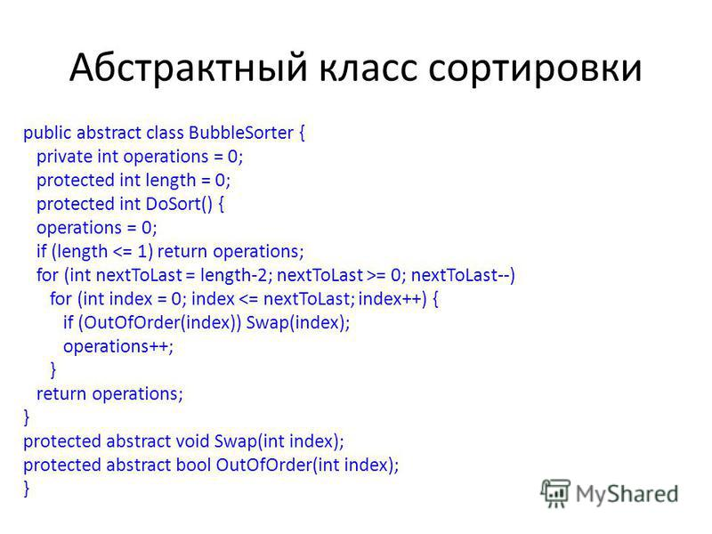 Абстрактный класс сортировки public abstract class BubbleSorter { private int operations = 0; protected int length = 0; protected int DoSort() { operations = 0; if (length = 0; nextToLast--) for (int index = 0; index