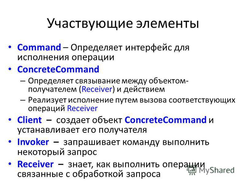 Участвующие элементы Command – Определяет интерфейс для исполнения операции ConcreteCommand – Определяет связывание между объектом- получателем (Receiver) и действием – Реализует исполнение путем вызова соответствующих операций Receiver Client – созд