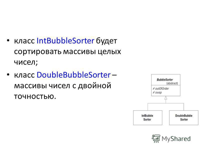 класс IntBubbleSorter будет сортировать массивы целых чисел; класс DoubleBubbleSorter – массивы чисел с двойной точностью.
