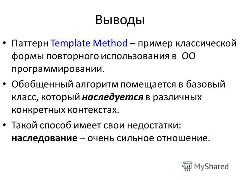 Выводы Паттерн Template Methоd – пример классической формы повторного использования в ОО программировании. Обобщенный алгоритм помещается в базовый класс, который наследуется в различных конкретных контекстах. Такой способ имеет свои недостатки: насл