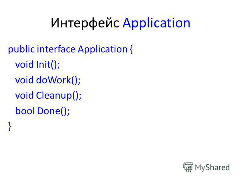 Интерфейс Application public interface Application { void Init(); void doWork(); void Cleanup(); bool Done(); }