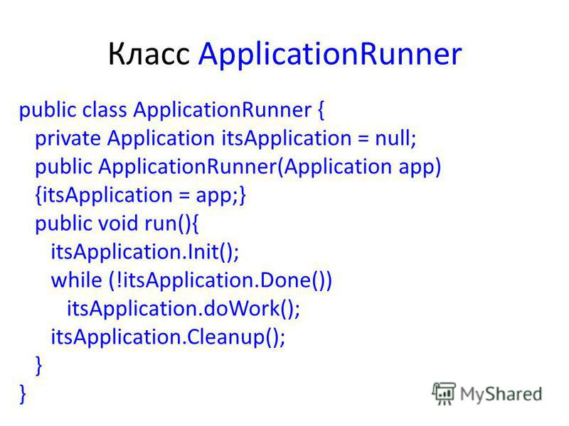 Класс ApplicationRunner public class ApplicationRunner { private Application itsApplication = null; public ApplicationRunner(Application app) {itsApplication = app;} public void run(){ itsApplication.Init(); while (!itsApplication.Done()) itsApplicat