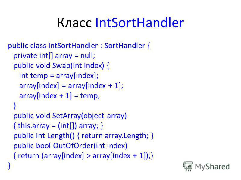 Класс IntSortHandler public class IntSortHandler : SortHandler { private int[] array = null; public void Swap(int index) { int temp = array[index]; array[index] = array[index + 1]; array[index + 1] = temp; } public void SetArray(object array) { this.