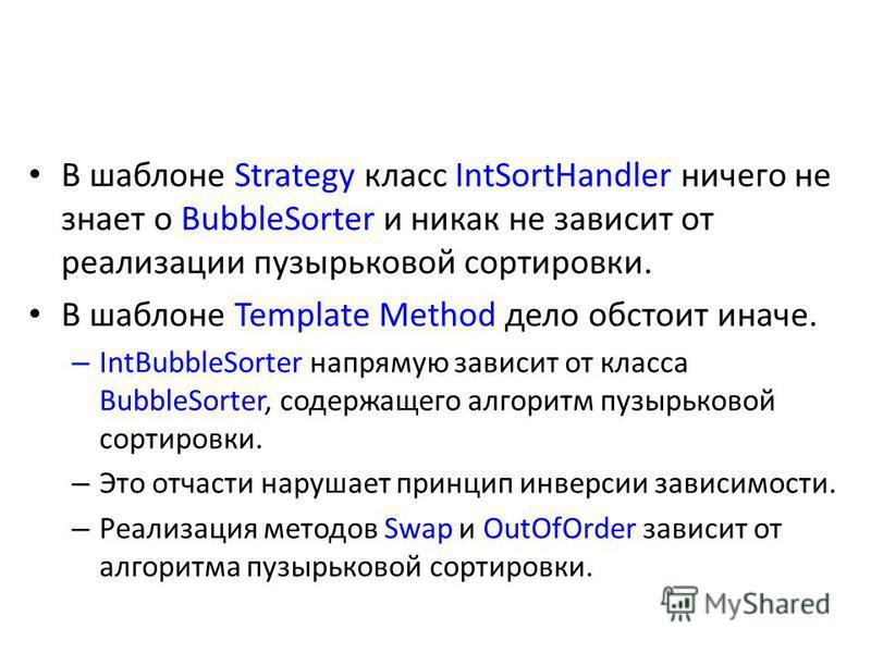 В шаблоне Strategy класс IntSortHandler ничего не знает о BubbleSorter и никак не зависит от реализации пузырьковой сортировки. В шаблоне Template Methоd дело обстоит иначе. – IntBubbleSorter напрямую зависит от класса BubbleSorter, содержащего алгор