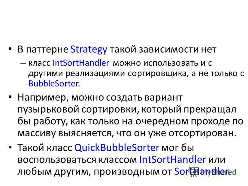 В паттерне Strategy такой зависимости нет – класс IntSortHandler можно использовать и с другими реализациями сортировщика, а не только с BubbleSorter. Например, можно создать вариант пузырьковой сортировки, который прекращал бы работу, как только на