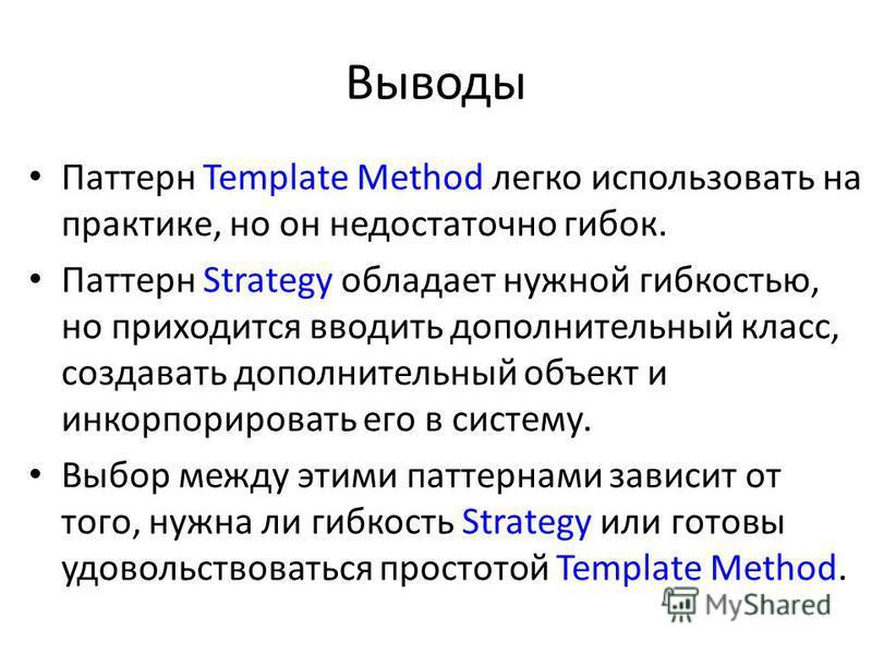 Выводы Паттерн Template Methоd легко использовать на практике, но он недостаточно гибок. Паттерн Strategy обладает нужной гибкостью, но приходится вводить дополнительный класс, создавать дополнительный объект и инкорпорировать его в систему. Выбор ме