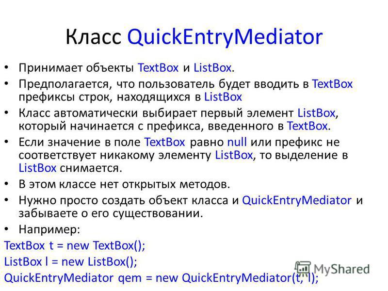 Класс QuickEntryMediator Принимает объекты TextBox и ListBox. Предполагается, что пользователь будет вводить в TextBox префиксы строк, находящихся в ListBox Класс автоматически выбирает первый элемент ListBox, который начинается с префикса, введенног