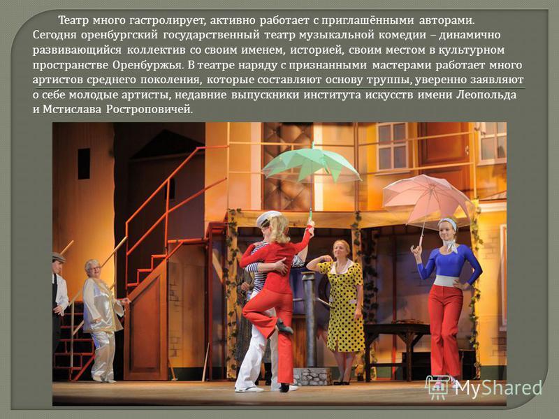Театр много гастролирует, активно работает с приглашёнными авторами. Сегодня оренбургский государственный театр музыкальной комедии – динамично развивающийся коллектив со своим именем, историей, своим местом в культурном пространстве Оренбуржья. В те