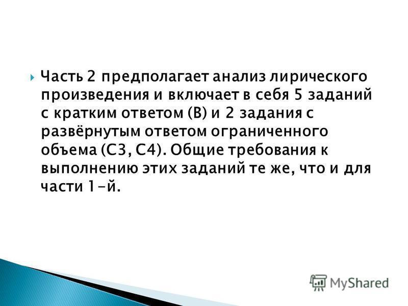 Часть 2 предполагает анализ лирического произведения и включает в себя 5 заданий с кратким ответом (В) и 2 задания с развёрнутым ответом ограниченного объема (С3, С4). Общие требования к выполнению этих заданий те же, что и для части 1-й.