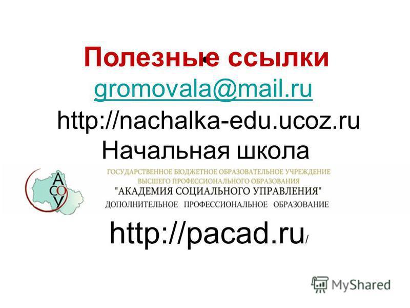 http://nachalka-edu.ucoz.ru Начальная школа Полезные ссылки gromovala@mail.ru http://pacad.ru /