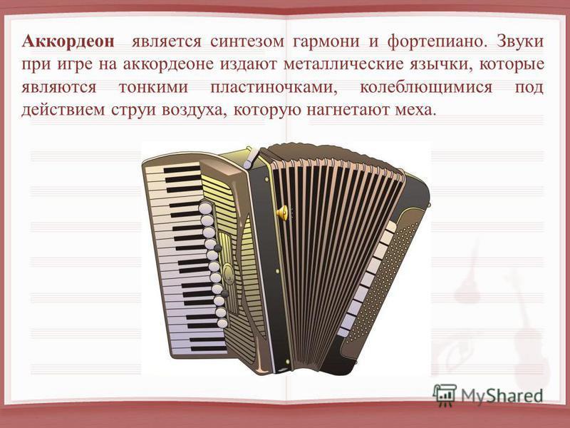 Аккордеон является синтезом гармони и фортепиано. Звуки при игре на аккордеоне издают металлические язычки, которые являются тонкими пластиночками, колеблющимися под действием струи воздуха, которую нагнетают меха.