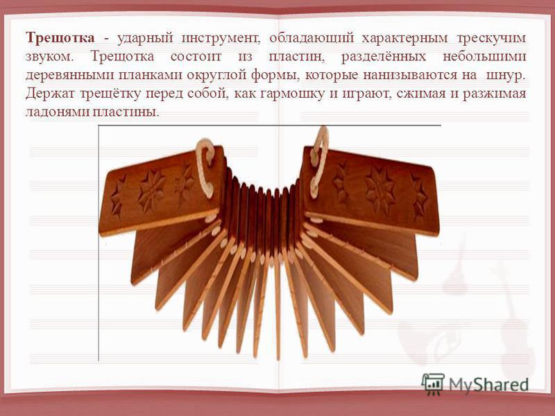 Трещотка - ударный инструмент, обладающий характерным трескучим звуком. Трещотка состоит из пластин, разделённых небольшими деревянными планками округлой формы, которые нанизываются на шнур. Держат трещотку перед собой, как гармошку и играют, сжимая