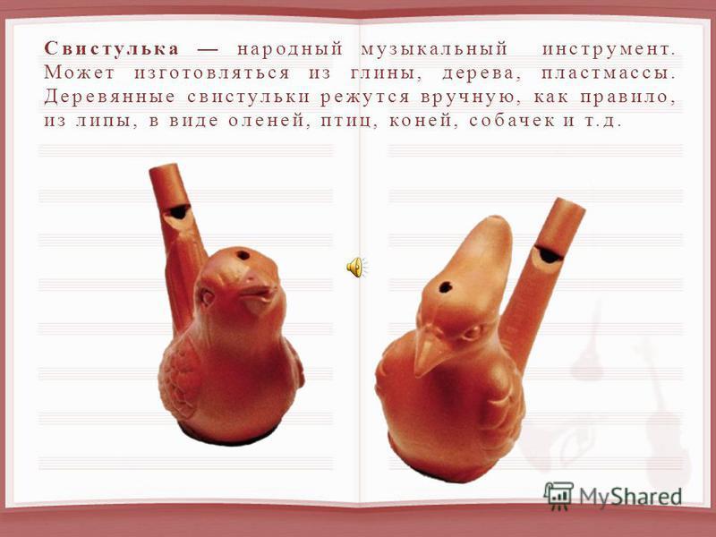 Свистулька народный музыкальный инструмент. Может изготовляться из глины, дерева, пластмассы. Деревянные свистульки режутся вручную, как правило, из липы, в виде оленей, птиц, коней, собачек и т.д.