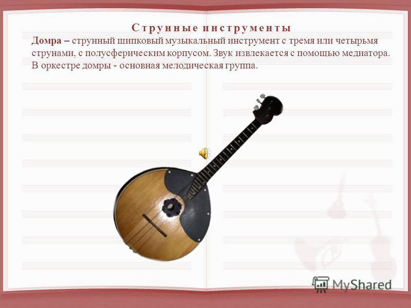 Струнные инструменты Домра – струнный щипковый музыкальный инструмент с тремя или четырьмя струнами, с полусферическим корпусом. Звук извлекается с помощью медиатора. В оркестре домры - основная мелодическая группа.