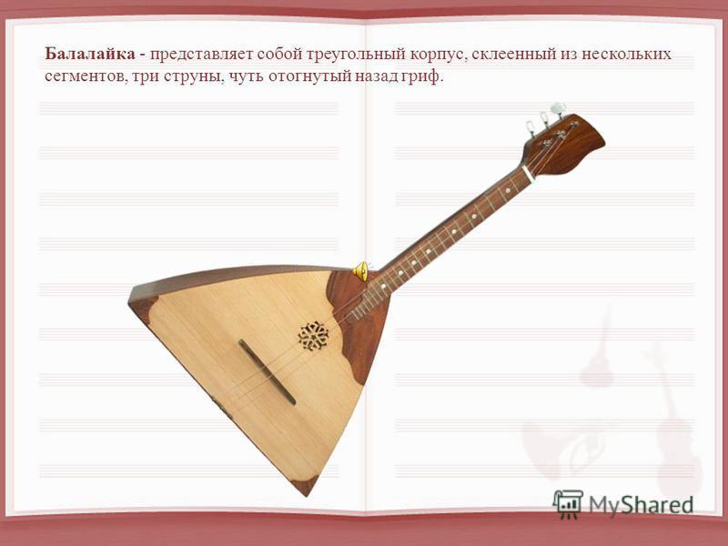 Балалайка - представляет собой треугольный корпус, склеенный из нескольких сегментов, три струны, чуть отогнутый назад гриф.