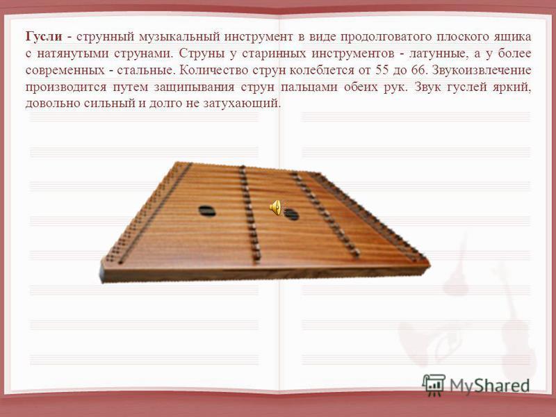 Гусли - струнный музыкальный инструмент в виде продолговатого плоского ящика с натянутыми струнами. Струны у старинных инструментов - латунные, а у более современных - стальные. Количество струн колеблется от 55 до 66. Звукоизвлечение производится пу