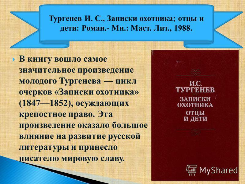 В книгу вошло самое значительное произведение молодого Тургенева цикл очерков «Записки охотника» (18471852), осуждающих крепостное право. Эта произведение оказало большое влияние на развитие русской литературы и принесло писателю мировую славу. Турге