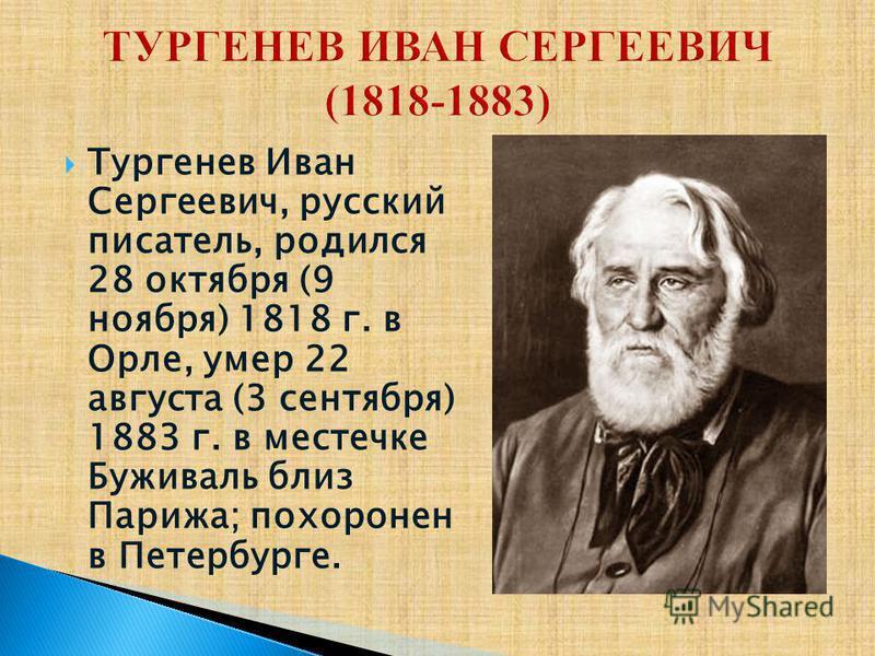 Тургенев Иван Сергеевич, русский писатель, родился 28 октября (9 ноября) 1818 г. в Орле, умер 22 августа (3 сентября) 1883 г. в местечке Буживаль близ Парижа; похоронен в Петербурге.