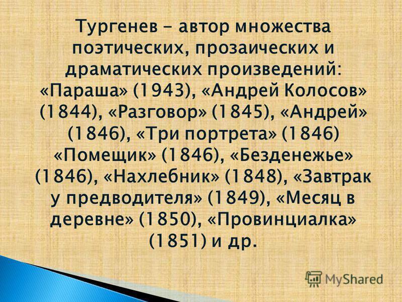 Тургенев - автор множества поэтических, прозаических и драматических произведений: «Параша» (1943), «Андрей Колосов» (1844), «Разговор» (1845), «Андрей» (1846), «Три портрета» (1846) «Помещик» (1846), «Безденежье» (1846), «Нахлебник» (1848), «Завтрак
