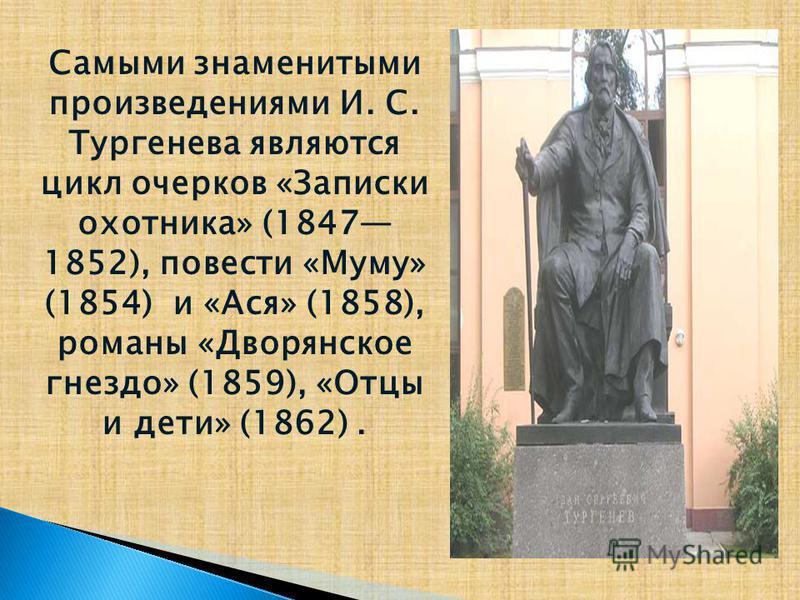 Самыми знаменитыми произведениями И. С. Тургенева являются цикл очерков «Записки охотника» (1847 1852), повести «Муму» (1854) и «Ася» (1858), романы «Дворянское гнездо» (1859), «Отцы и дети» (1862).